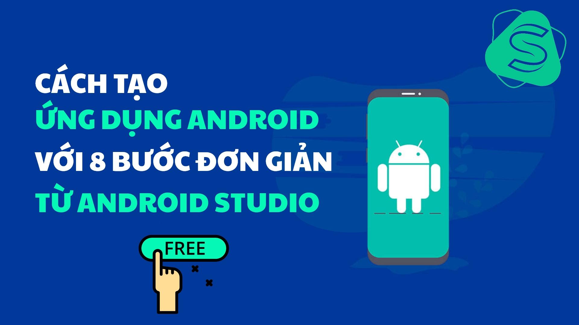 Cách tạo ứng dụng Android với 8 bước đơn giản từ Android Studio [ Free ]